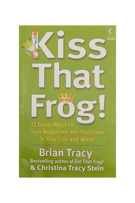 Kiss That Frog : 12 Great Ways To Turn Negatives Into Positives In Your Life And Work