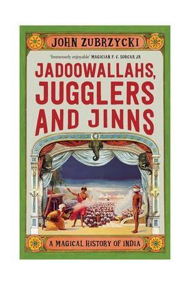 Jadoowallahs Jugglers and Jinns: A Magical History of India